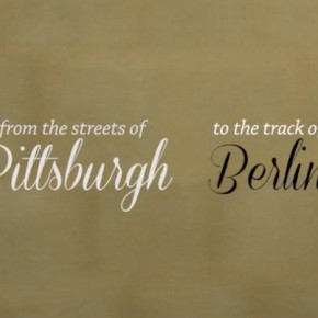From the streets of Pittsburgh to the track of Berlin.